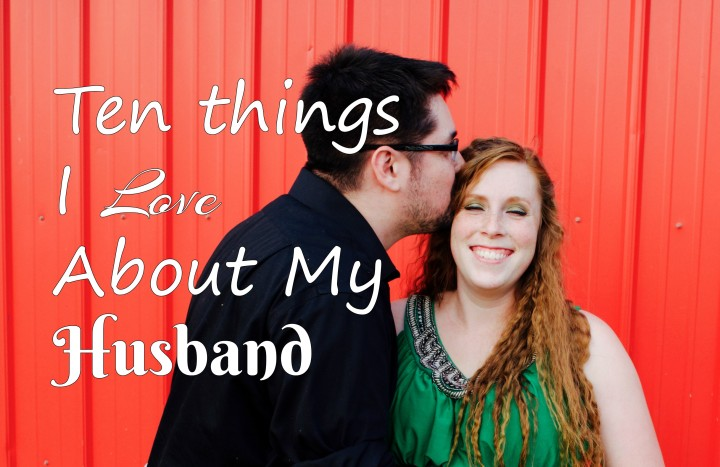 Ten Things I Love About My Husband